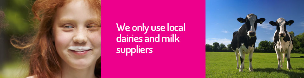 We only use local dairies and milk suppliers